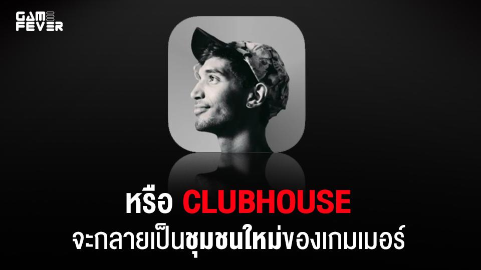 (บทความ) หรือ Clubhouse จะกลายเป็นชุมชนใหม่ของเกมเมอร์