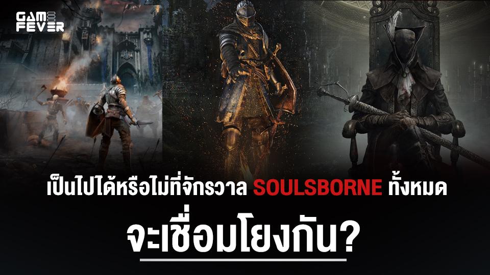 ชวนนั่งคิด เป็นไปได้หรือไม่ที่จักรวาล Soulsborne ทั้งหมดจะเชื่อมโยงกัน?